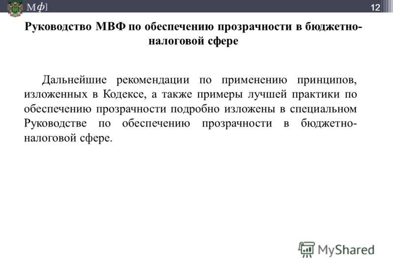 М ] ф М ] ф 12 Дальнейшие рекомендации по применению принципов, изложенных в Кодексе, а также примеры лучшей практики по обеспечению прозрачности подробно изложены в специальном Руководстве по обеспечению прозрачности в бюджетно- налоговой сфере. Рук