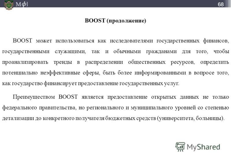 М ] ф М ] ф 68 BOOST может использоваться как исследователями государственных финансов, государственными служащими, так и обычными гражданами для того, чтобы проанализировать тренды в распределении общественных ресурсов, определить потенциально неэфф
