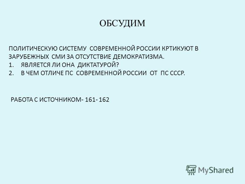 ОБСУДИМ ПОЛИТИЧЕСКУЮ СИСТЕМУ СОВРЕМЕННОЙ РОССИИ КРТИКУЮТ В ЗАРУБЕЖНЫХ СМИ ЗА ОТСУТСТВИЕ ДЕМОКРАТИЗМА. 1.ЯВЛЯЕТСЯ ЛИ ОНА ДИКТАТУРОЙ? 2.В ЧЕМ ОТЛИЧЕ ПС СОВРЕМЕННОЙ РОССИИ ОТ ПС СССР. РАБОТА С ИСТОЧНИКОМ- 161- 162