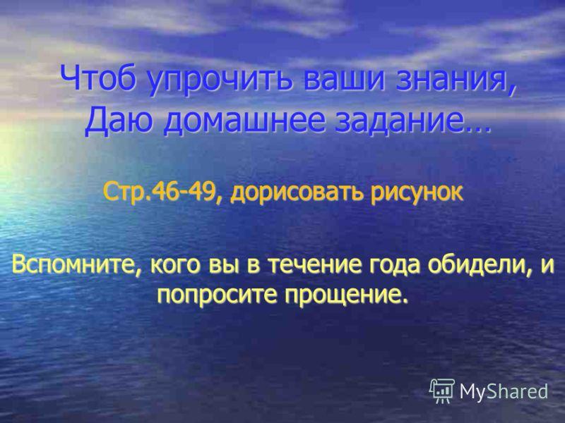 Чтоб упрочить ваши знания, Даю домашнее задание… Стр.46-49, дорисовать рисунок Вспомните, кого вы в течение года обидели, и попросите прощение.
