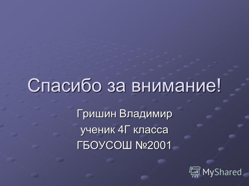 Спасибо за внимание! Гришин Владимир ученик 4Г класса ГБОУСОШ 2001