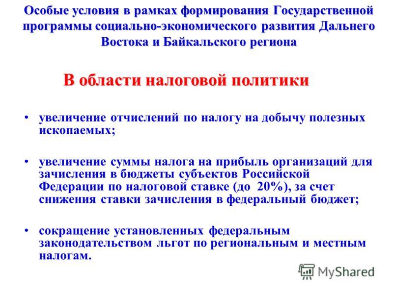 Особые условия в рамках формирования Государственной программы социально-экономического развития Дальнего Востока и Байкальского региона увеличение отчислений по налогу на добычу полезных ископаемых; увеличение суммы налога на прибыль организаций для