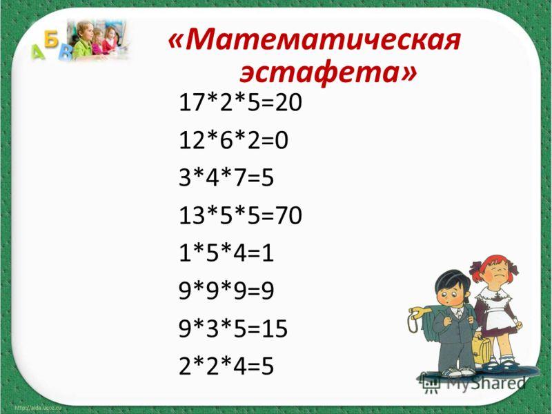 17*2*5=20 12*6*2=0 3*4*7=5 13*5*5=70 1*5*4=1 9*9*9=9 9*3*5=15 2*2*4=5 «Математическая эстафета»
