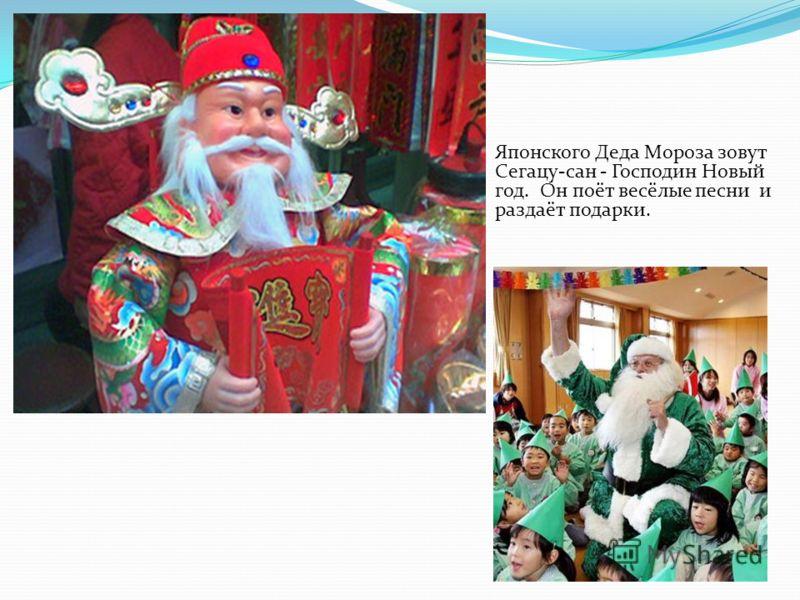 Японского Деда Мороза зовут Сегацу-сан - Господин Новый год. Он поёт весёлые песни и раздаёт подарки.