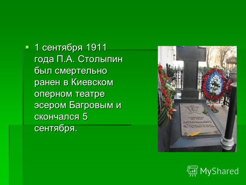 1 сентября 1911 года П.А. Столыпин был смертельно ранен в Киевском оперном театре эсером Багровым и скончался 5 сентября. 1 сентября 1911 года П.А. Столыпин был смертельно ранен в Киевском оперном театре эсером Багровым и скончался 5 сентября.