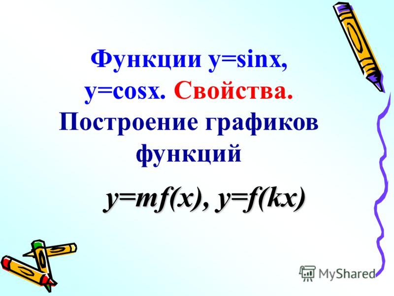 Функции y=sinx, y=cosx. Свойства. Построение графиков функций y=mf(x), y=f(kx)