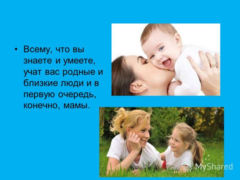 Всему, что вы знаете и умеете, учат вас родные и близкие люди и в первую очередь, конечно, мамы.