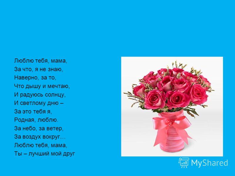 Люблю тебя, мама, За что, я не знаю, Наверно, за то, Что дышу и мечтаю, И радуюсь солнцу, И светлому дню – За это тебя я, Родная, люблю. За небо, за ветер, За воздух вокруг… Люблю тебя, мама, Ты – лучший мой друг