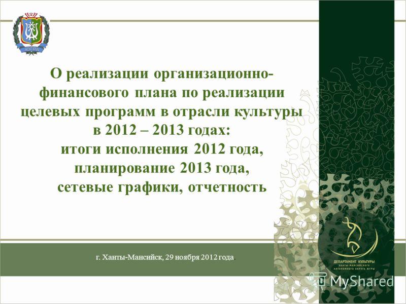 О реализации организационно- финансового плана по реализации целевых программ в отрасли культуры в 2012 – 2013 годах: итоги исполнения 2012 года, планирование 2013 года, сетевые графики, отчетность г. Ханты-Мансийск, 29 ноября 2012 года.