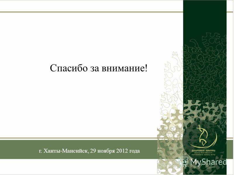 г. Ханты-Мансийск, 29 ноября 2012 года Спасибо за внимание!