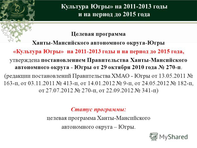 Целевая программа Ханты-Мансийского автономного округа-Югры «Культура Югры» на 2011-2013 годы и на период до 2015 года, утверждена постановлением Правительства Ханты-Мансийского автономного округа - Югры от 29 октября 2010 года 270-п. (редакции поста
