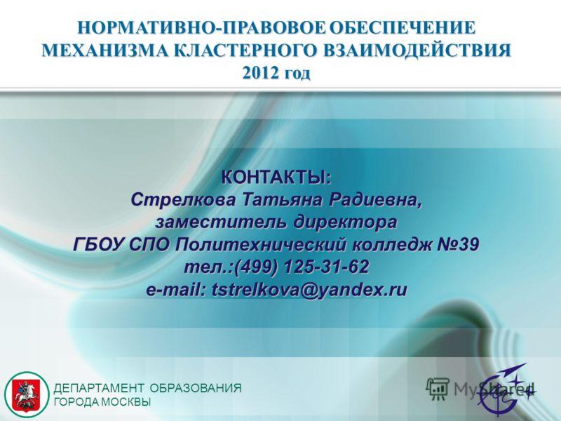 ДЕПАРТАМЕНТ ОБРАЗОВАНИЯ ГОРОДА МОСКВЫ КОНТАКТЫ: Стрелкова Татьяна Радиевна, заместитель директора ГБОУ СПО Политехнический колледж 39 тел.:(499) 125-31-62 e-mail: tstrelkova@yandex.ru НОРМАТИВНО-ПРАВОВОЕ ОБЕСПЕЧЕНИЕ МЕХАНИЗМА КЛАСТЕРНОГО ВЗАИМОДЕЙСТВ