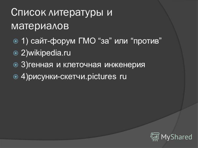 Список литературы и материалов 1) сайт-форум ГМО за или против 2)wikipedia.ru 3)генная и клеточная инженерия 4)рисунки-скетчи.pictures ru
