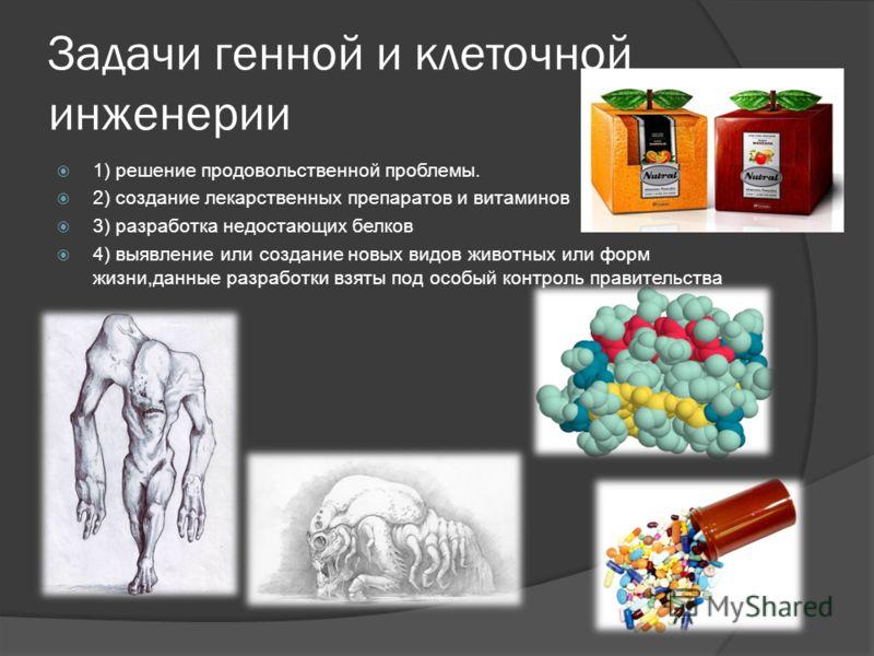 Задачи генной и клеточной инженерии 1) решение продовольственной проблемы. 2) создание лекарственных препаратов и витаминов 3) разработка недостающих белков 4) выявление или создание новых видов животных или форм жизни,данные разработки взяты под осо