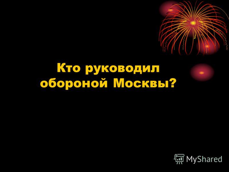 Кто руководил обороной Москвы?