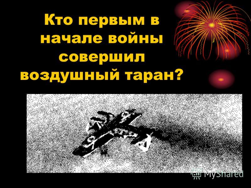 Кто первым в начале войны совершил воздушный таран?