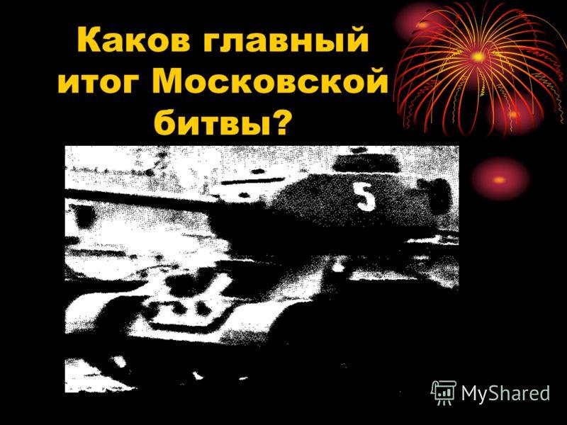 Каков главный итог Московской битвы?