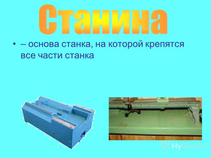 – основа станка, на которой крепятся все части станка