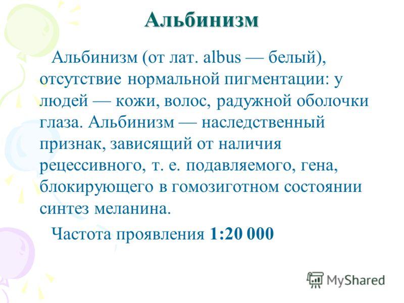 Альбинизм Альбинизм (от лат. albus белый), отсутствие нормальной пигментации: у людей кожи, волос, радужной оболочки глаза. Альбинизм наследственный признак, зависящий от наличия рецессивного, т. е. подавляемого, гена, блокирующего в гомозиготном сос