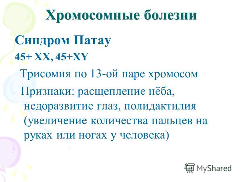 Хромосомные болезни Синдром Патау 45+ ХХ, 45+ХY Трисомия по 13-ой паре хромосом Признаки: расщепление нёба, недоразвитие глаз, полидактилия (увеличение количества пальцев на руках или ногах у человека)
