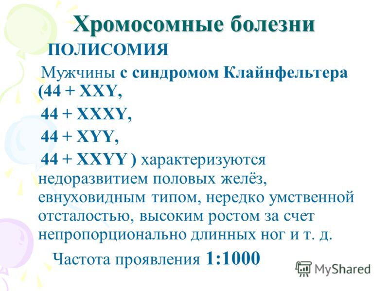 Хромосомные болезни ПОЛИСОМИЯ Мужчины с синдромом Клайнфельтера (44 + XXY, 44 + XXXY, 44 + XYY, 44 + XXYY ) характеризуются недоразвитием половых желёз, евнуховидным типом, нередко умственной отсталостью, высоким ростом за счет непропорционально длин