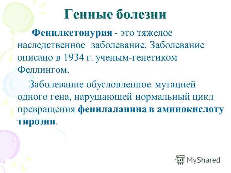 Генные болезни Фенилкетонурия - это тяжелое наследственное заболевание. Заболевание описано в 1934 г. ученым-генетиком Феллингом. Заболевание обусловленное мутацией одного гена, нарушающей нормальный цикл превращения фенилаланина в аминокислоту тироз