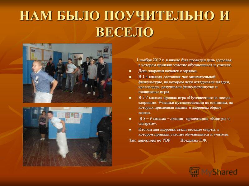 НАМ БЫЛО ПОУЧИТЕЛЬНО И ВЕСЕЛО 1 ноября 2012 г. в школе был проведен день здоровья, в котором приняли участие обучающиеся и учителя. 1 ноября 2012 г. в школе был проведен день здоровья, в котором приняли участие обучающиеся и учителя. День здоровья на