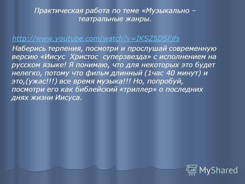 Практическая работа по теме «Музыкально – театральные жанры. http://www.youtube.com/watch?v=IKSZ5DSFjfs Наберись терпения, посмотри и прослушай современную версию «Иисус Христос суперзвезда» с исполнением на русском языке! Я понимаю, что для некоторы