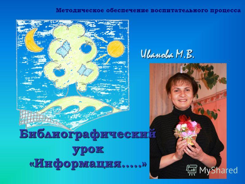 Иванова М.В. Библиографический урок «Информация…..» Методическое обеспечение воспитательного процесса