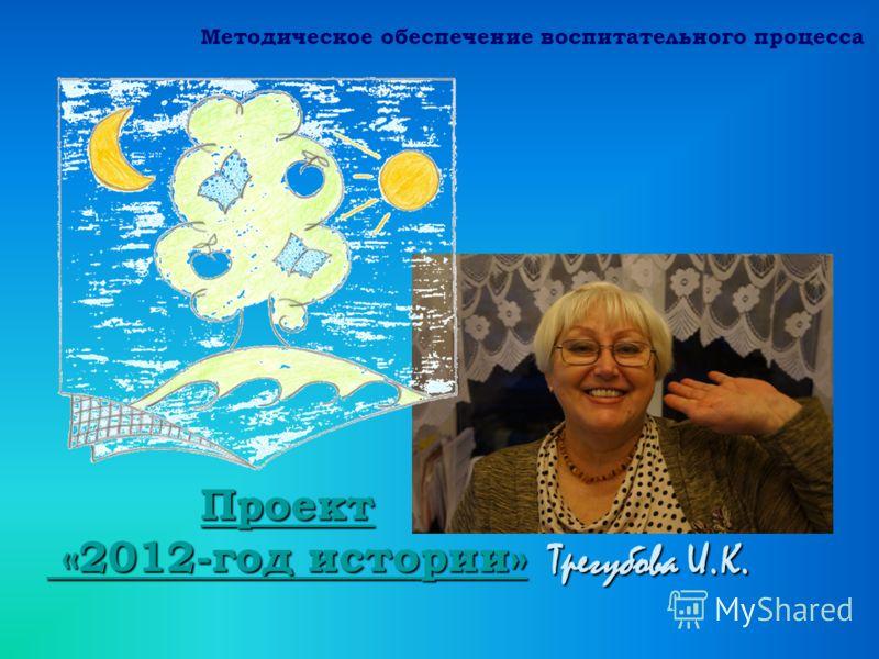 Трегубова И.К. Проект «2012-год истории» Проект «2012-год истории» Методическое обеспечение воспитательного процесса