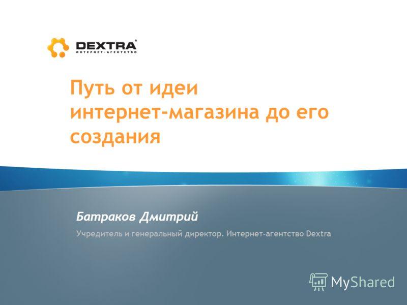 Путь от идеи интернет-магазина до его создания Батраков Дмитрий Учредитель и генеральный директор. Интернет-агентство Dextra