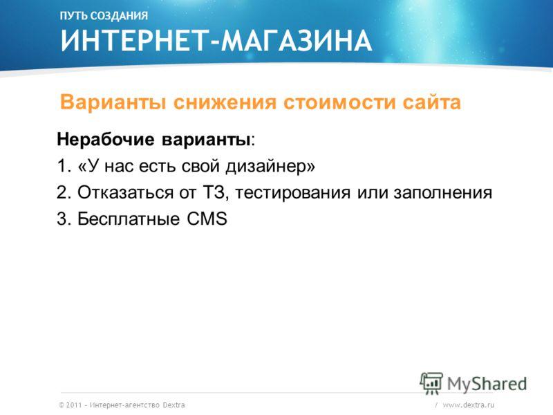 © 2011 – Интернет-агентство Dextra / www.dextra.ru Варианты снижения стоимости сайта Нерабочие варианты: 1.«У нас есть свой дизайнер» 2.Отказаться от ТЗ, тестирования или заполнения 3.Бесплатные CMS ПУТЬ СОЗДАНИЯ ИНТЕРНЕТ-МАГАЗИНА