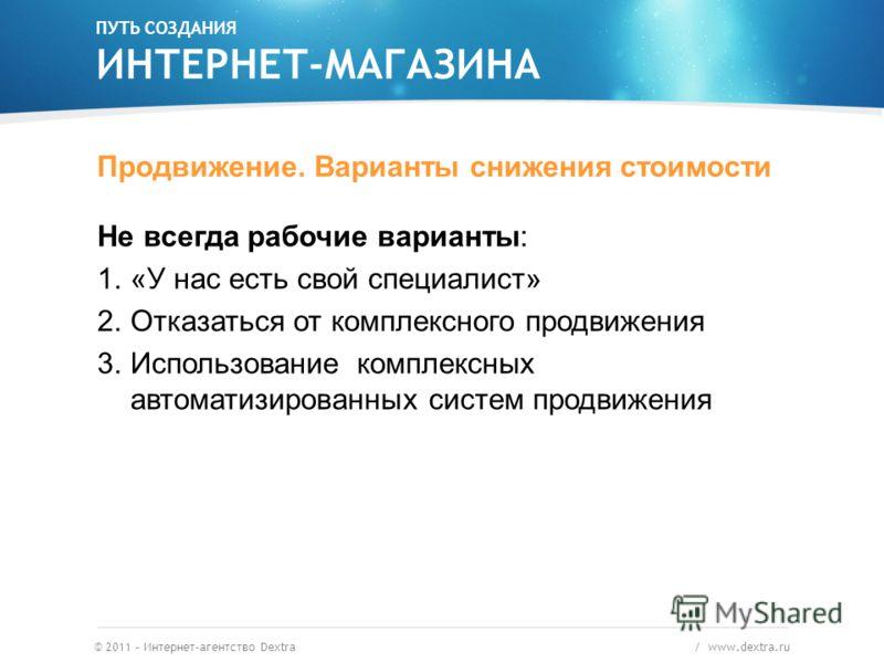 © 2011 – Интернет-агентство Dextra / www.dextra.ru Продвижение. Варианты снижения стоимости Не всегда рабочие варианты: 1.«У нас есть свой специалист» 2.Отказаться от комплексного продвижения 3.Использование комплексных автоматизированных систем прод