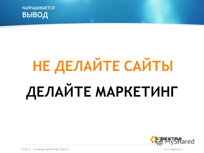 НАПРАШИВАЕТСЯ ВЫВОД ДЕЛАЙТЕ МАРКЕТИНГ © 2012 – Интернет-агентство Dextra / www.dextra.ru НЕ ДЕЛАЙТЕ САЙТЫ