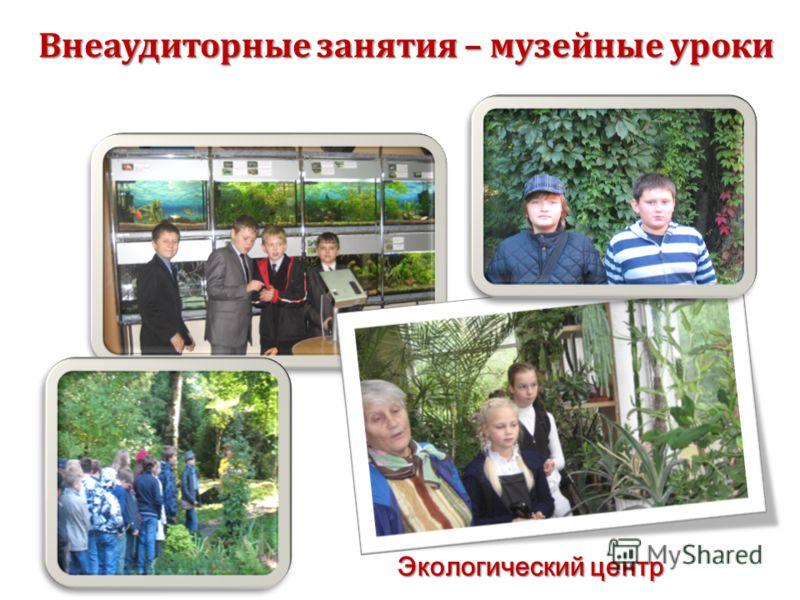 Внеаудиторные занятия – музейные уроки Экологический центр