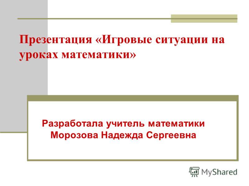 Презентация «Игровые ситуации на уроках математики» Разработала учитель математики Морозова Надежда Сергеевна