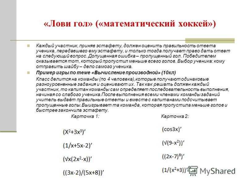 «Лови гол» («математический хоккей») Каждый участник, приняв эстафету, должен оценить правильность ответа ученика, передавшего ему эстафету, и только тогда получает право дать ответ на следующий вопрос. Допущенная ошибка – пропущенный гол. Победителе