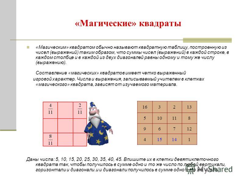 «Магические» квадраты «Магическим» квадратом обычно называют квадратную таблицу, построенную из чисел (выражений) таким образом, что суммы чисел (выражений) в каждой строке, в каждом столбце и в каждой из двух диагоналей равны одному и тому же числу