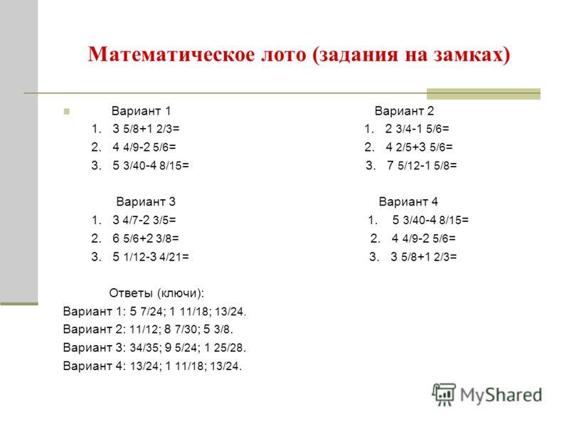 Математическое лото (задания на замках) Вариант 1 Вариант 2 1. 3 5/8 +1 2/3 = 1. 2 3/4 -1 5/6 = 2. 4 4/9 -2 5/6 = 2. 4 2/5 +3 5/6 = 3. 5 3/40 -4 8/15 = 3. 7 5/12 -1 5/8 = Вариант 3 Вариант 4 1. 3 4/7 -2 3/5 = 1. 5 3/40 -4 8/15 = 2. 6 5/6 +2 3/8 = 2.