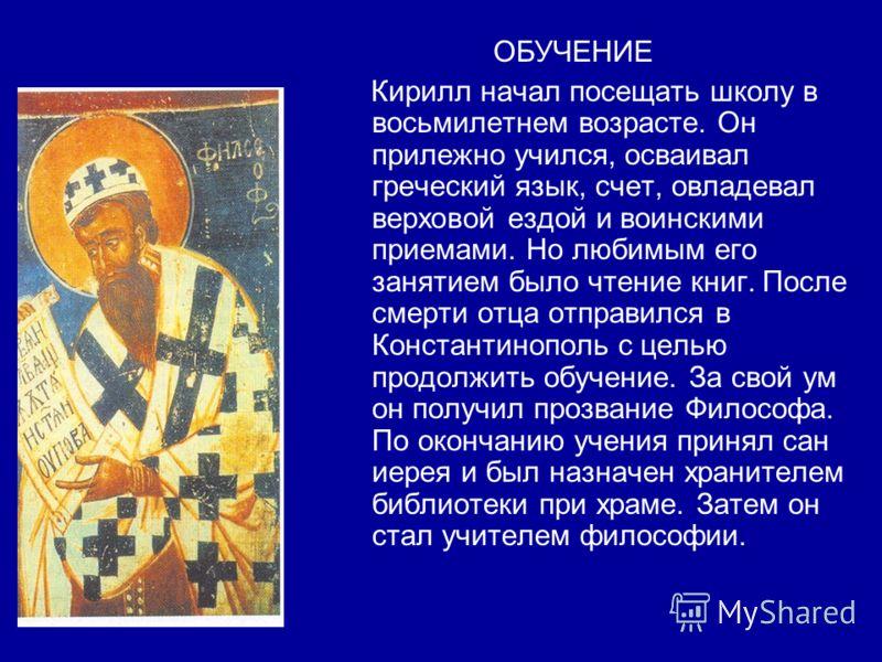 ОБУЧЕНИЕ Кирилл начал посещать школу в восьмилетнем возрасте. Он прилежно учился, осваивал греческий язык, счет, овладевал верховой ездой и воинскими приемами. Но любимым его занятием было чтение книг. После смерти отца отправился в Константинополь с