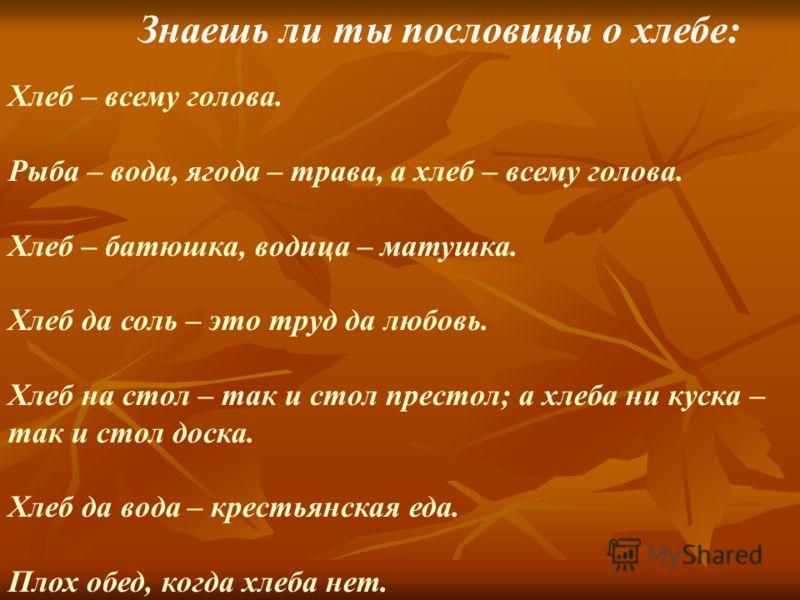 Знаешь ли ты пословицы о хлебе: Хлеб – всему голова. Рыба – вода, ягода – трава, а хлеб – всему голова. Хлеб – батюшка, водица – матушка. Хлеб да соль – это труд да любовь. Хлеб на стол – так и стол престол; а хлеба ни куска – так и стол доска. Хлеб