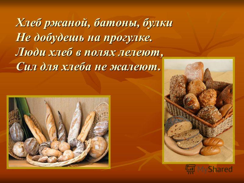 Хлеб ржаной, батоны, булки Не добудешь на прогулке. Люди хлеб в полях лелеют, Сил для хлеба не жалеют.