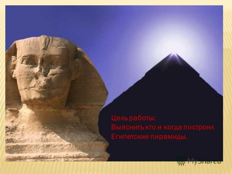 Цель работы: Выяснить кто и когда построил Египетские пирамиды.