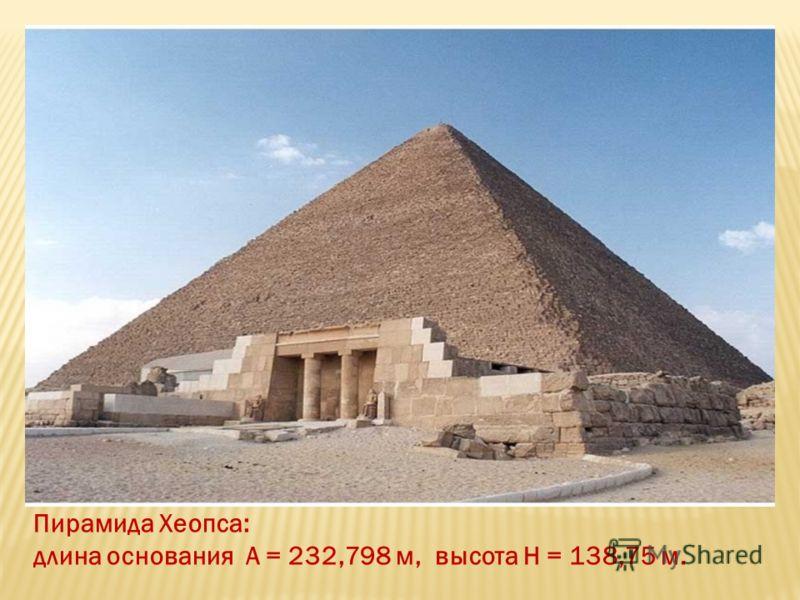 Пирамида Хеопса: длина основания А = 232,798 м, высота Н = 138,75 м.