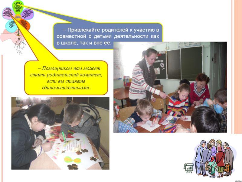 – Привлекайте родителей к участию в совместной с детьми деятельности как в школе, так и вне ее. – Помощником вам может стать родительский комитет, если вы станете единомышленниками.