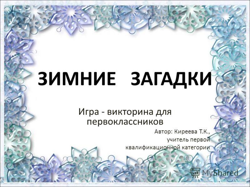 ЗИМНИЕ ЗАГАДКИ Игра - викторина для первоклассников Автор: Киреева Т.К., учитель первой квалификационной категории