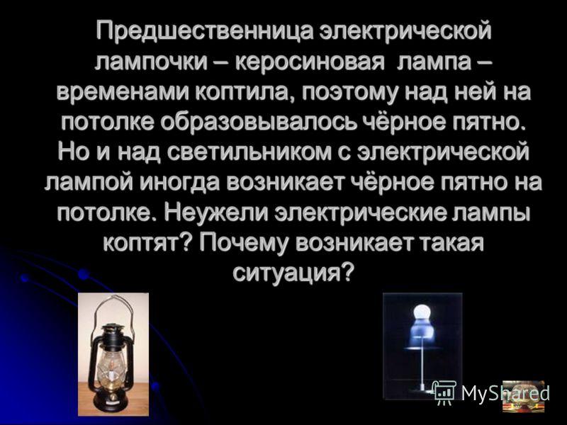 Предшественница электрической лампочки – керосиновая лампа – временами коптила, поэтому над ней на потолке образовывалось чёрное пятно. Но и над светильником с электрической лампой иногда возникает чёрное пятно на потолке. Неужели электрические лампы