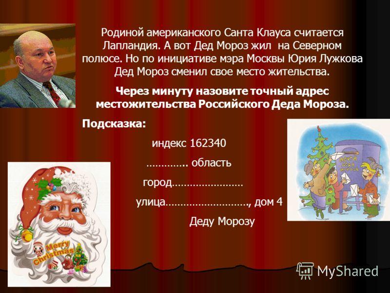 Родиной американского Санта Клауса считается Лапландия. А вот Дед Мороз жил на Северном полюсе. Но по инициативе мэра Москвы Юрия Лужкова Дед Мороз сменил свое место жительства. Через минуту назовите точный адрес местожительства Российского Деда Моро
