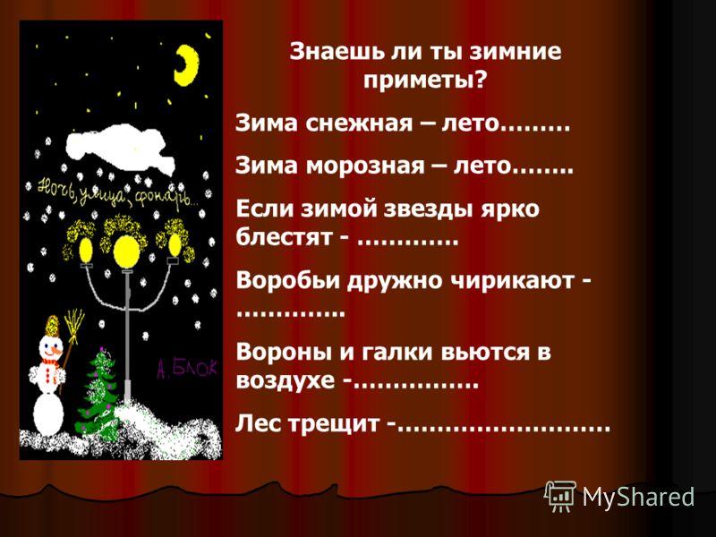 Знаешь ли ты зимние приметы? Зима снежная – лето……… Зима морозная – лето…….. Если зимой звезды ярко блестят - …………. Воробьи дружно чирикают - ………….. Вороны и галки вьются в воздухе -……………. Лес трещит -………………………