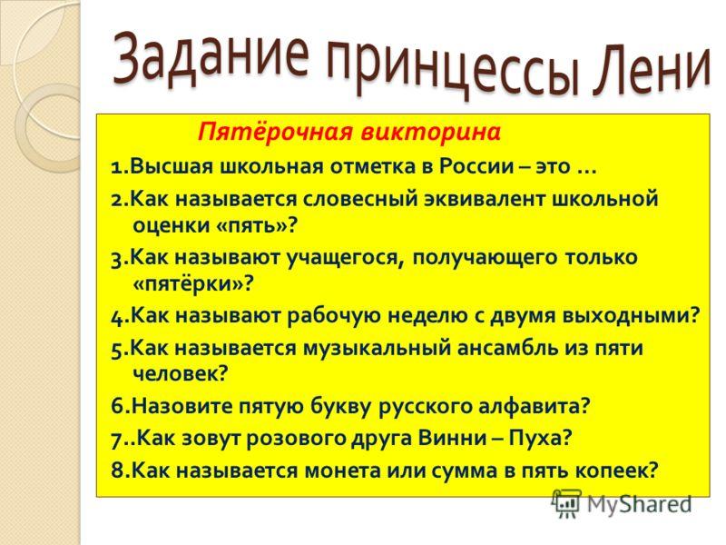 Пятёрочная викторина 1. Высшая школьная отметка в России – это … 2. Как называется словесный эквивалент школьной оценки « пять »? 3. Как называют учащегося, получающего только « пятёрки »? 4. Как называют рабочую неделю с двумя выходными ? 5. Как наз